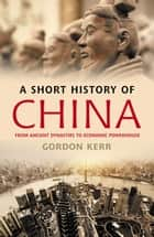 A Short History of China - From Ancient Dynasties to Economic Powerhouse ebook by Gordon Kerr