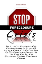 Stop Foreclosure Crisis - The Essential Foreclosure Help For Homeowners In Danger Of Losing A House With Critical Tips On The Foreclosure Process So You Know How To Stop Foreclosure To Keep Your House Forever ebook by Sammy O. Peters