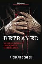 Betrayed - The English Catholic Church and the Sex Abuse Crisis ebook by Richard Scorer