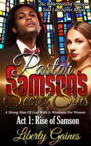 Pastor Samson's Secret Sins ACT 1: Rise of Samson - Pastor's Secret Sins, #1 ebook by Liberty Gaines