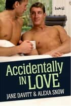 Accidentally In Love ebook by Jane Davitt, Alexa Snow