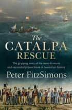The Catalpa Rescue - The gripping story of the most dramatic and successful prison break in Australian history ebook by Peter FitzSimons
