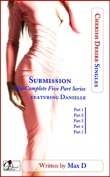 Submission (The Complete Five Part Series) featuring Danielle ebook by Max D