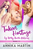 Taken Hostage by Kinky Bank Robbers 3-book set - The super saver bundle! ebook by Annika Martin