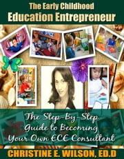 The Early Childhood Education Entrepreneur - The Step-by-Step Guide to Becoming Your Own ECE Consultant ebook by Christine E. Wilson, Ed.D