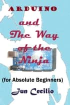 Arduino and the Way of the Ninja (for Absolute Beginners) ebook by Jun Cecilio