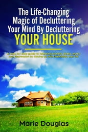 The Life-Changing Magic of Decluttering Your Mind By Decluttering Your House ebook by Marie Douglas