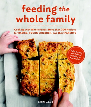 Feeding the Whole Family - Cooking with Whole Foods: More than 200 Recipes for Feeding Babies, Young Children, and Their Parents ebook by Cynthia Lair