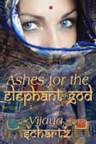 Ashes for the Elephant God ebook by Vijaya Schartz
