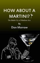 How About A Martini? - The Battle Cry of Madison Ave ebook by Don Morrow