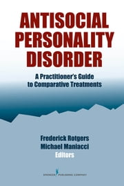 Antisocial Personality Disorder - A Practitioner's Guide to Comparative Treatments ebook by Frederick Rotgers, PsyD, ABPP,Michael Maniacci, PsyD