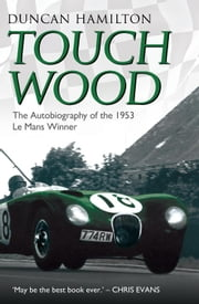 Touch Wood - The Autobiography of the 1953 Le Mans Winner ebook by Duncan Hamilton