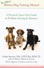 THE OFFICIAL AHIMSA DOG TRAINING MANUAL - A PRACTICAL, FORCE-FREE GUIDE TO PROBLEM SOLVING AND MANNERS ebook by Grisha Stewart
