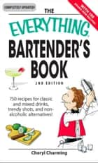 The Everything Bartender's Book - 750 recipes for classic and mixed drinks, trendy shots, and non-alcoholic alternatives ebook by Cheryl Charming