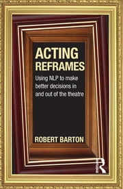 Acting Reframes - Using NLP to Make Better Decisions In and Out of the Theatre ebook by Robert Barton