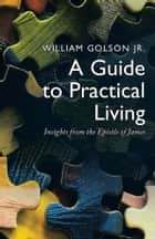 A Guide to Practical Living - Insights from the Epistle of James ebook by William Golson Jr.
