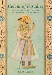Colour of Paradise: Emeralds in the Age of the Gunpowder Empires ebook by Kris Lane