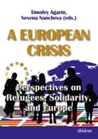 A European Crisis: Perspectives on Refugees, Solidarity, and Europe ebook by Nevena Nancheva, Timofey Agarin
