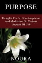 Purpose - Thoughts For Self-Contemplation And Meditation On Various Aspects Of Life ebook by Noura