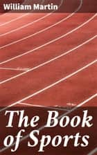 The Book of Sports - Containing Out-door Sports, Amusements and Recreations, Including Gymnastics, Gardening & Carpentering ebook by William Martin
