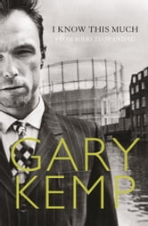 I Know This Much: From Soho to Spandau ebook by Gary Kemp