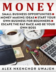 Money: Small Business Opportunities - Money Making Ideas - Start Your Own Business for Beginners - Escape the Rat Race and Be Your Own Boss ebook by Alex Nkenchor Uwajeh