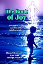 The Book of Joy: How to Live Every Day of Your Life Happily Ever After ebook by John Cali