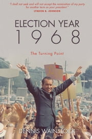 Election Year 1968 - The Turning Point ebook by Dennis D. Wainstock
