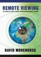 Remote Viewing - The Complete User's Manual for Coordinate Remote Viewing ebook by David Morehouse