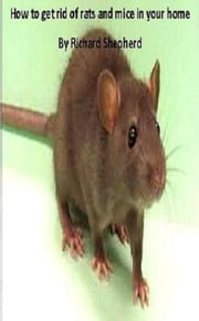 Dealing with rats and mice in your home: kill or humane methods ebook by Richard Shepherd