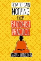 How to Gain Nothing from Buddhist Practice - A Practitioner's Guide to End Suffering. ebook by Darren Littlejohn
