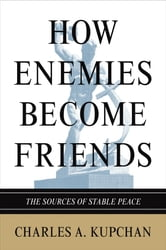 How Enemies Become Friends - The Sources of Stable Peace ebook by Charles A. Kupchan,Charles A. Kupchan