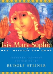 Isis Mary Sophia: Her Mission and Ours ebook by Rudolf Steiner, Christopher Bamford