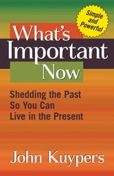 What's Important Now - Shedding The Past So You Can Live In The Present ebook by John Kuypers
