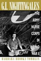 G.I. Nightingales - The Army Nurse Corps in World War II ebook by Barbara Brooks Tomblin