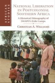 National Liberation in Postcolonial Southern Africa - A Historical Ethnography of SWAPO's Exile Camps ebook by Christian A. Williams