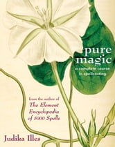Pure Magic: A Complete Course in Spellcasting - A Complete Course in Spellcasting ebook by Judika Illes