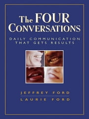 The Four Conversations - Daily Communication That Gets Results ebook by Jeffrey D. Ford,Laurie W. Ford
