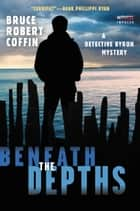 Beneath the Depths - A Detective Byron Mystery eBook by Bruce Robert Coffin
