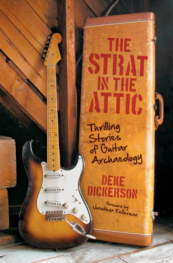 The Strat in the Attic - Thrilling Stories of Guitar Archaeology ebook by Deke Dickerson