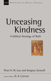 Unceasing Kindness - A biblical theology of Ruth ebook by Gregory Goswell, Peter H.W. Lau