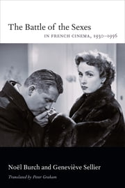 The Battle of the Sexes in French Cinema, 19301956 ebook by Noël Burch,Geneviève Sellier,Peter A. Graham
