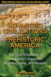 Advanced Civilizations of Prehistoric America - The Lost Kingdoms of the Adena, Hopewell, Mississippians, and Anasazi ebook by Frank Joseph