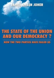 The State Of the Union and Our Democracy? - How the Two Parties Have Failed Us ebook by James Ameen Joher