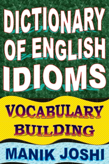 Dictionary of English Idioms: Vocabulary Building ebook by Manik Joshi