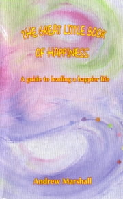 The Great Little Book of Happiness - A Guide to Leading a Happier Life ebook by Andrew Marshall