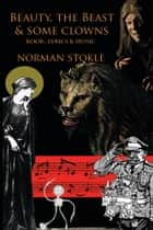 Beauty, The Beast & Some Clowns - a musical fantasy ebook by Norman Stokle