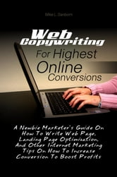 Web Copywriting For Highest Online Conversions - A Newbie Marketer's Guide On How To Write Web Page, Landing Page Optimization, And Other Internet Marketing Tips On How To Increase Conversion To Boost Profits ebook by Mike L. Sanborn