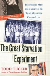 The Great Starvation Experiment - The Heroic Men Who Starved so That Millions Could Live ebook by Todd Tucker