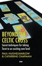 Beyond the Celtic Cross: Secret Techniques for Taking Tarot to an Exciting New Level ebook by Catherine Chapman,Paul Hughes-Barlow